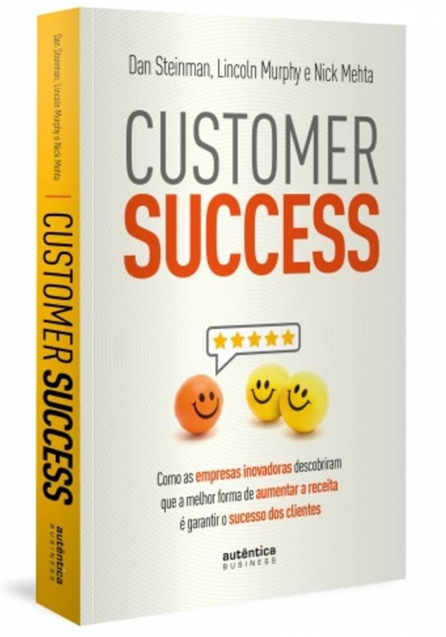 Customer Success: como as empresas inovadoras descobriram que a melhor forma de aumentar a receita é garantir o sucesso dos clientes Resumo